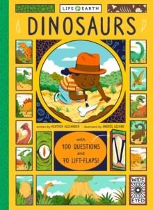 LIFE ON EARTH: DINOSAURS : WITH 100 QUESTIONS AND 70 LIFT-FLAPS! | 9781847808974 | HEATHER ALEXANDER