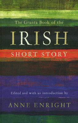 GRANTA BOOK OF THE IRISH SHORT STORY, THE | 9781847082183 | ANNE ENRIGHT