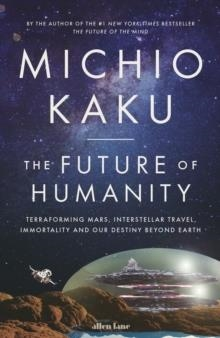 THE FUTURE OF HUMANITY: TERRAFORMING MARS, INTERSTELLAR TRAVEL, IMMORTALITY, AND OUR DESTINY BEYOND | 9780241304846 | MICHIO KAKU