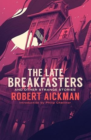 THE LATE BREAKFASTERS AND OTHER STRANGE STORIES | 9781943910458 | ROBERT AICKMAN