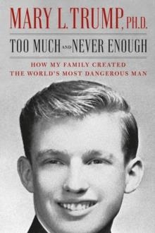 TOO MUCH AND NEVER ENOUGH : HOW MY FAMILY CREATED THE WORLD'S MOST DANGEROUS MAN | 9781471190131 | MARY L. PH.D. TRUMP